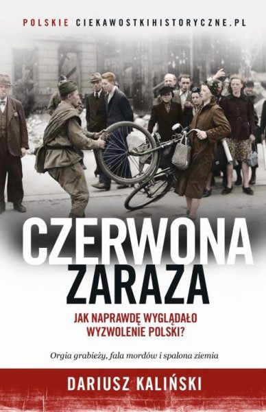 """Chcesz wiedzieć więcej o tym jak wyglądało wyzwalanie Polski spod okupacji niemieckiej? Przeczytaj najnowszą książkę autora artykułu zatytułowaną """"Czerwona Zaraza. Jak naprawdę wyglądało wyzwolenie Polski?"""""""