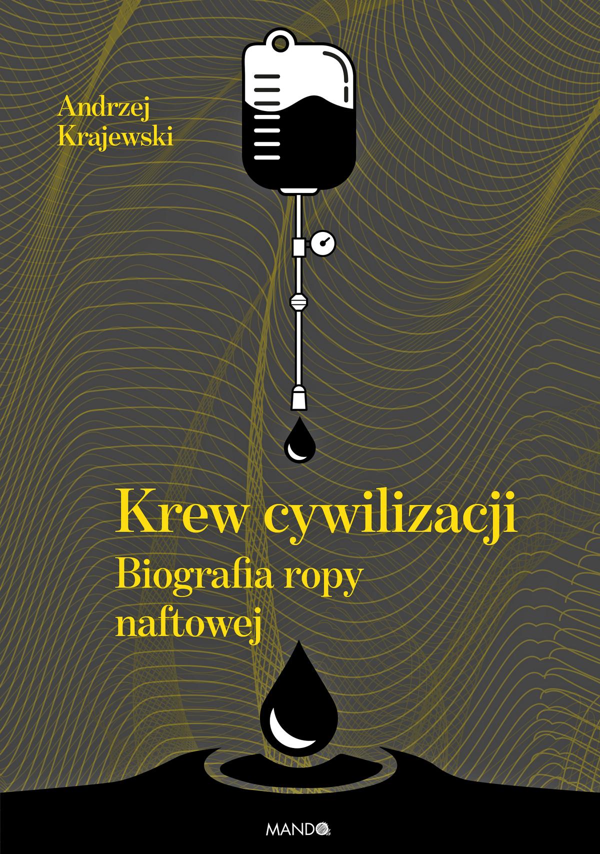 """Artykuł powstał między innymi na podstawie książki Andrzeja Krajewskiego pod tytułem """"Krew cywilizacji. Biografia ropy naftowej"""" (WAM 2018)."""