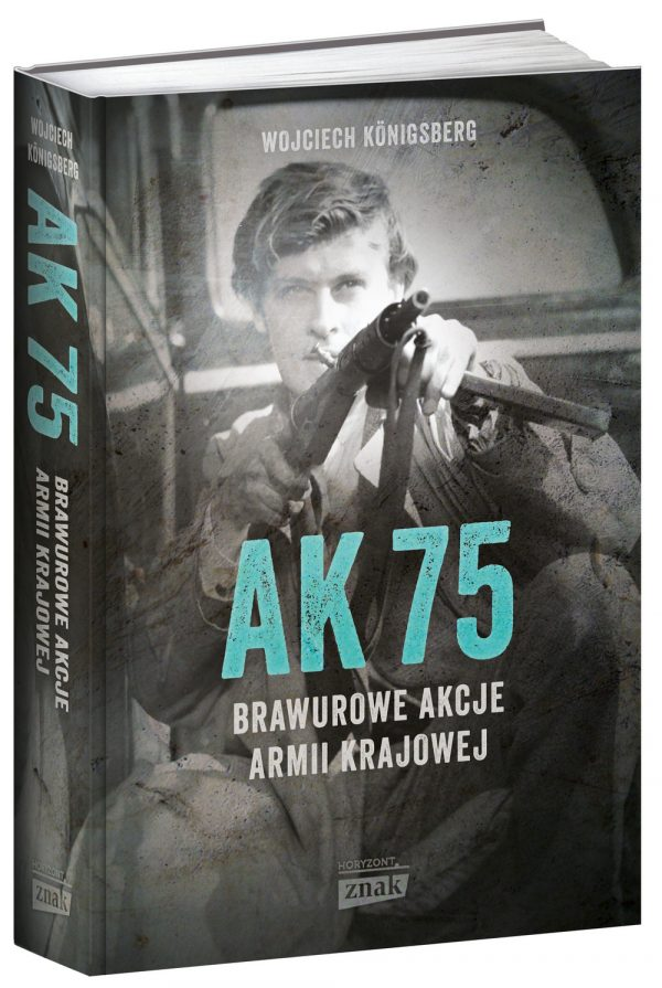 """Przeczytaj książkę Wojciecha Königsberga """"AK 47. Brawurowe akcje Armii Krajowej"""" (Znak Horyzont 2017), która została nagrodzona w plebiscycie."""