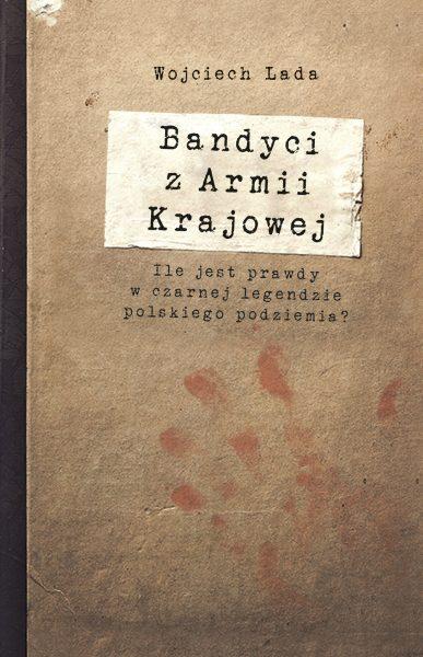 """Artykuł stanowi fragment książki Wojciecha Lady """"Bandyci z AK"""", wydanej nakładem Wydawnictwa Znak Horyzont."""