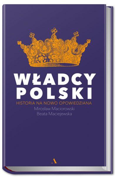 """Artykuł stanowi fragment książki Beaty Maciejowskiej i Mirosława Maciorowskiego """"Władcy Polski. Historia na nowo opowiedziana"""" (Agora 2018)."""