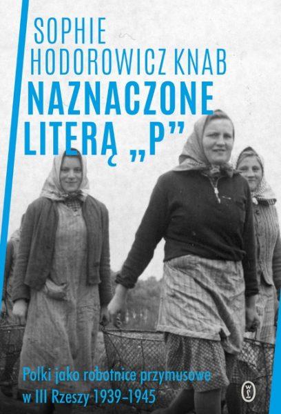 """Sophie Hodorowicz Knab w książce """"Naznaczone literą P"""" (Wydawnictwo Literackie 2018) buduje wstrząsający obraz życia robotnic przymusowych w III Rzeszy."""