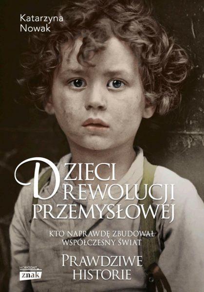 """Artykuł stanowi fragment książki Katarzyny Nowak """"Dzieci rewolucji przemysłowej"""" (Znak Horyzont 2019)."""